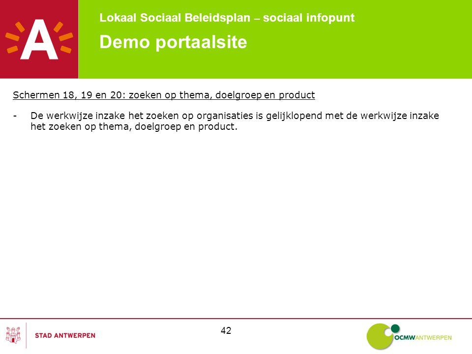 Lokaal Sociaal Beleidsplan – sociaal infopunt 42 Demo portaalsite Schermen 18, 19 en 20: zoeken op thema, doelgroep en product -De werkwijze inzake het zoeken op organisaties is gelijklopend met de werkwijze inzake het zoeken op thema, doelgroep en product.