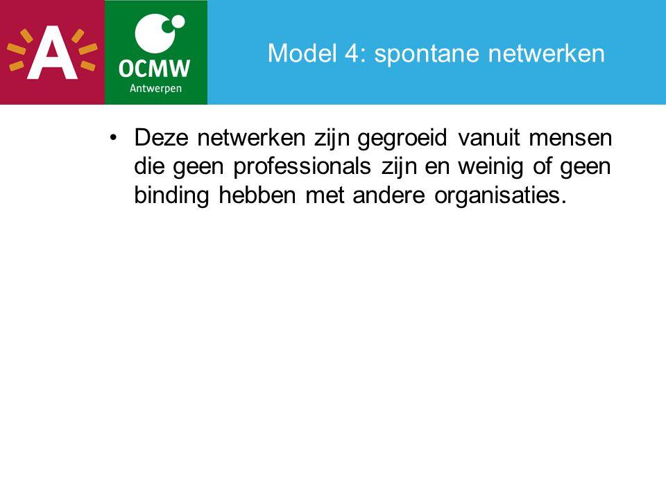Model 4: spontane netwerken Deze netwerken zijn gegroeid vanuit mensen die geen professionals zijn en weinig of geen binding hebben met andere organisaties.