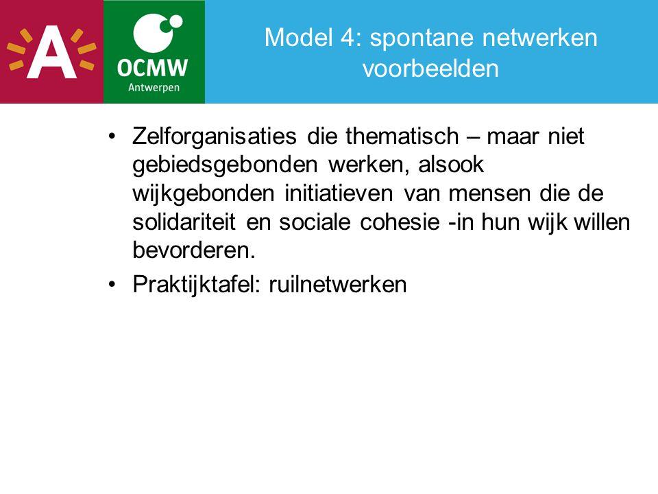 Model 4: spontane netwerken voorbeelden Zelforganisaties die thematisch – maar niet gebiedsgebonden werken, alsook wijkgebonden initiatieven van mensen die de solidariteit en sociale cohesie -in hun wijk willen bevorderen.