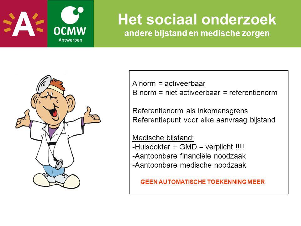 Het sociaal onderzoek andere bijstand en medische zorgen A norm = activeerbaar B norm = niet activeerbaar = referentienorm Referentienorm als inkomensgrens Referentiepunt voor elke aanvraag bijstand Medische bijstand: -Huisdokter + GMD = verplicht !!!.