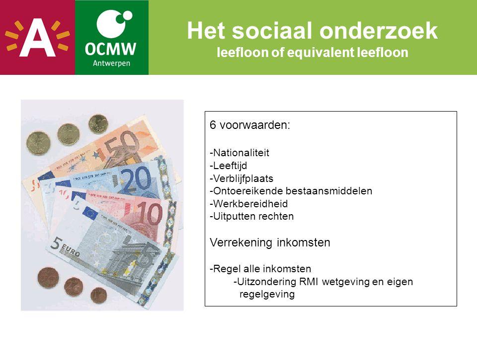 Het sociaal onderzoek leefloon of equivalent leefloon 6 voorwaarden: -Nationaliteit -Leeftijd -Verblijfplaats -Ontoereikende bestaansmiddelen -Werkbereidheid -Uitputten rechten Verrekening inkomsten -Regel alle inkomsten -Uitzondering RMI wetgeving en eigen regelgeving