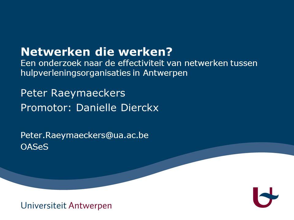 Netwerken die werken? Een onderzoek naar de effectiviteit van netwerken tussen hulpverleningsorganisaties in Antwerpen Peter Raeymaeckers Promotor: Da