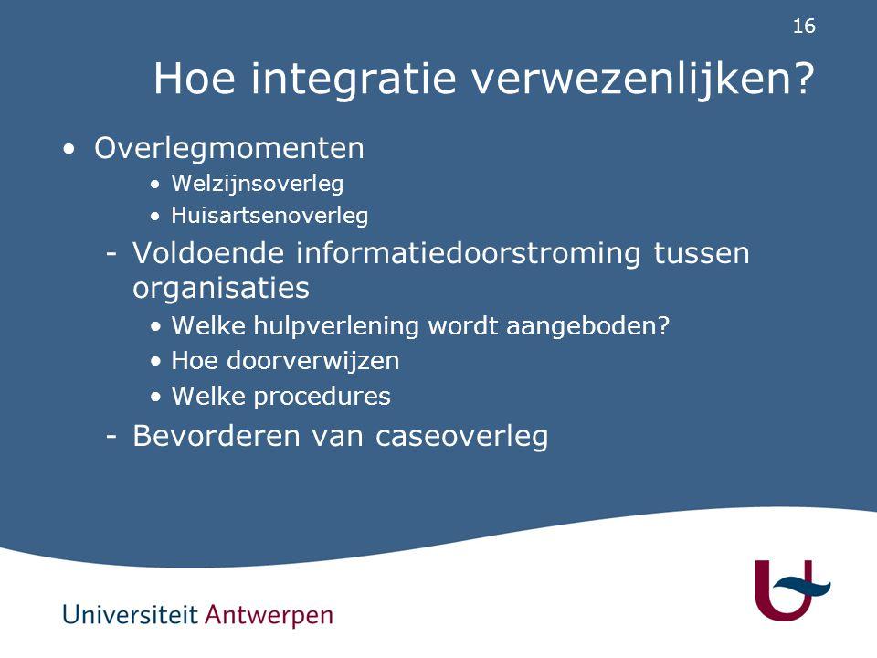 16 Hoe integratie verwezenlijken? Overlegmomenten Welzijnsoverleg Huisartsenoverleg -Voldoende informatiedoorstroming tussen organisaties Welke hulpve