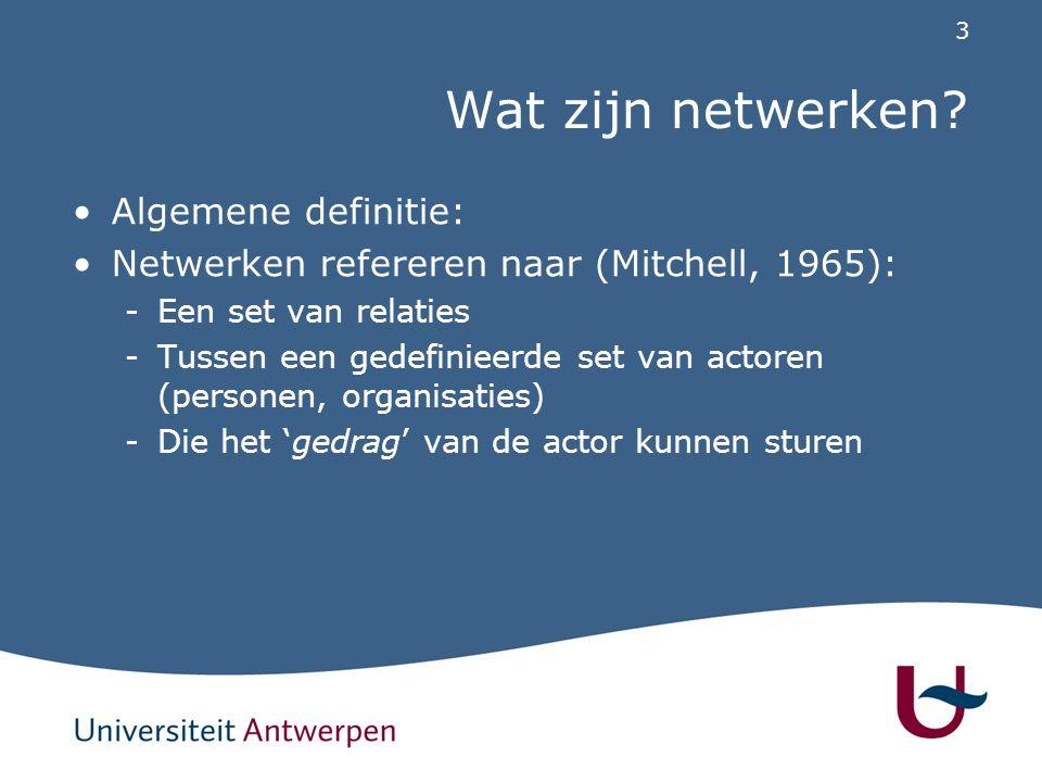 3 Wat zijn netwerken? Algemene definitie: Netwerken refereren naar (Mitchell, 1965): -Een set van relaties -Tussen een gedefinieerde set van actoren (