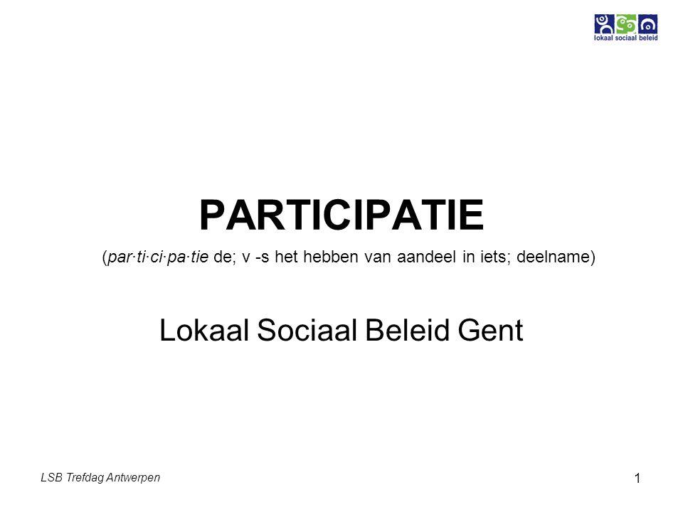 LSB Trefdag Antwerpen 1 PARTICIPATIE Lokaal Sociaal Beleid Gent (par·ti·ci·pa·tie de; v -s het hebben van aandeel in iets; deelname)