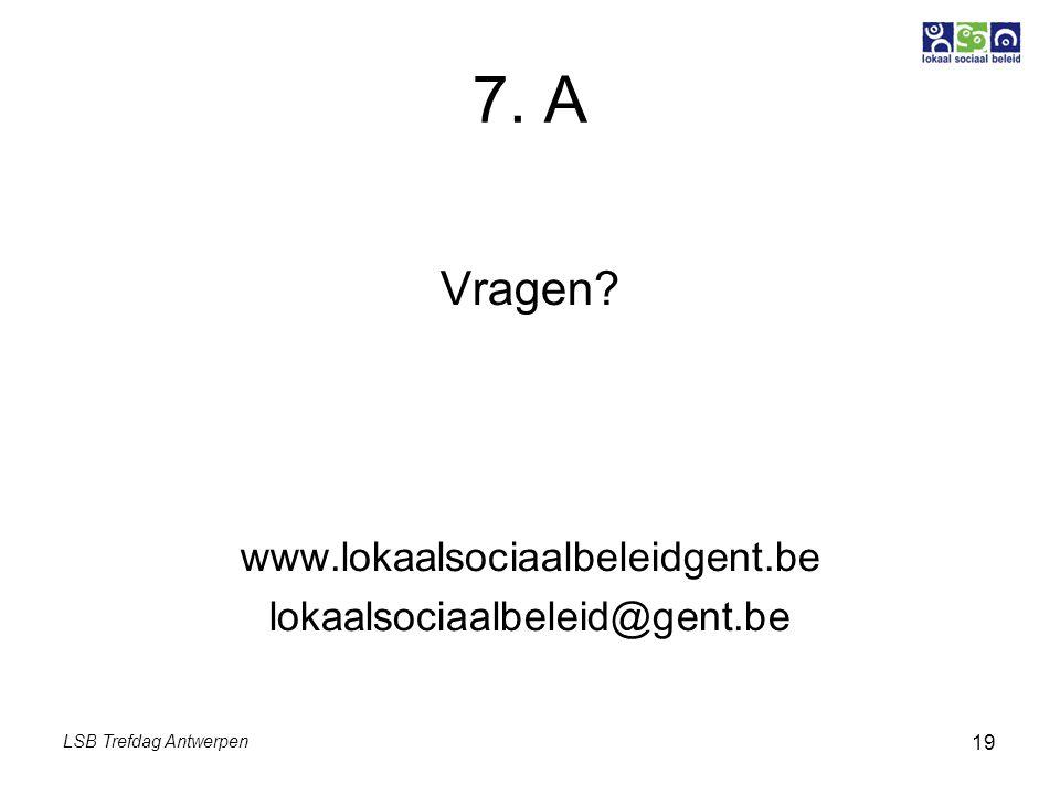 LSB Trefdag Antwerpen 19 7. A Vragen? www.lokaalsociaalbeleidgent.be lokaalsociaalbeleid@gent.be