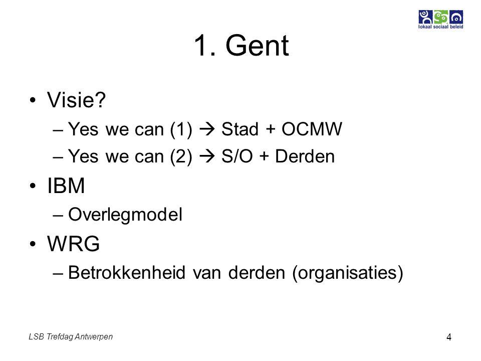 LSB Trefdag Antwerpen 4 1. Gent Visie? –Yes we can (1)  Stad + OCMW –Yes we can (2)  S/O + Derden IBM –Overlegmodel WRG –Betrokkenheid van derden (o