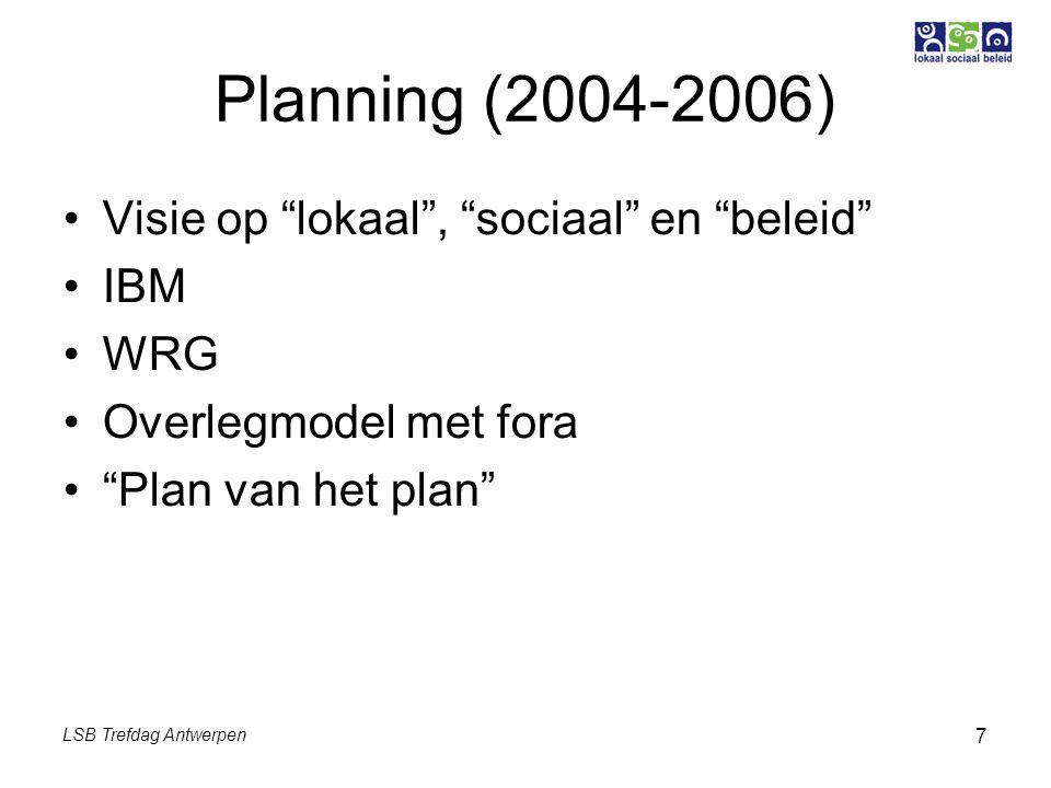 LSB Trefdag Antwerpen 7 Planning (2004-2006) Visie op lokaal , sociaal en beleid IBM WRG Overlegmodel met fora Plan van het plan