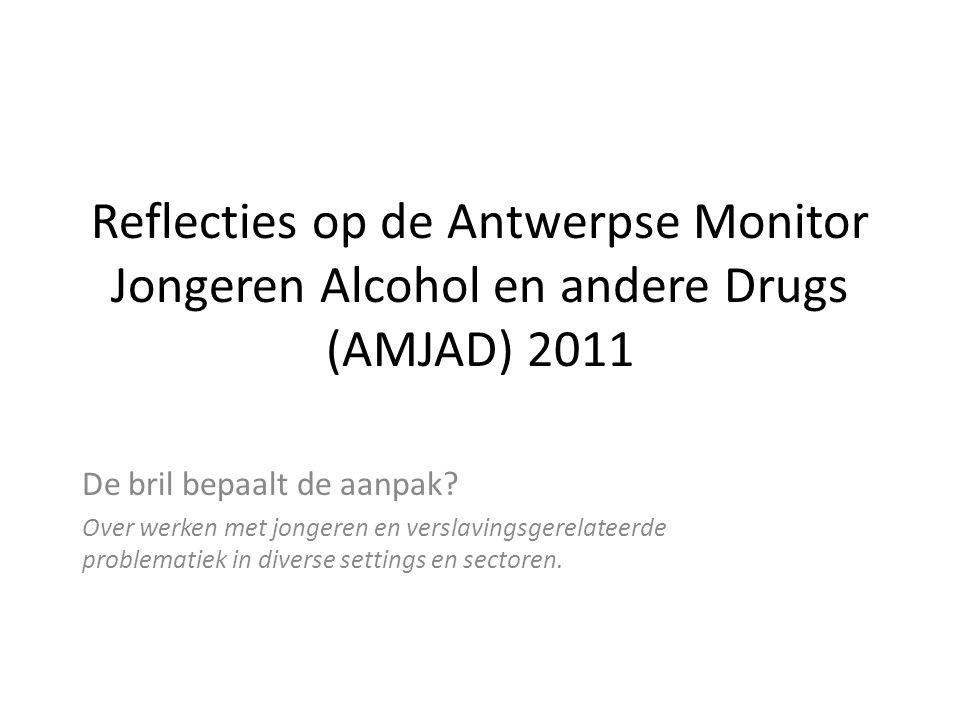 Reflecties op de Antwerpse Monitor Jongeren Alcohol en andere Drugs (AMJAD) 2011 De bril bepaalt de aanpak.