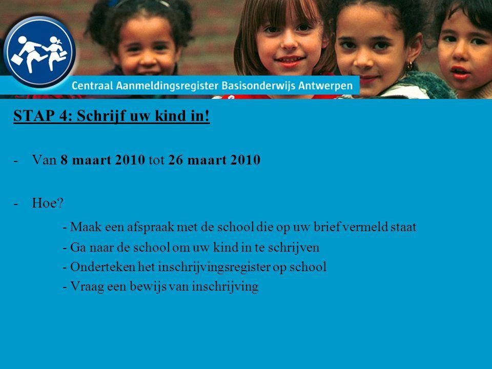 STAP 4: Schrijf uw kind in! -Van 8 maart 2010 tot 26 maart 2010 -Hoe? - Maak een afspraak met de school die op uw brief vermeld staat - Ga naar de sch
