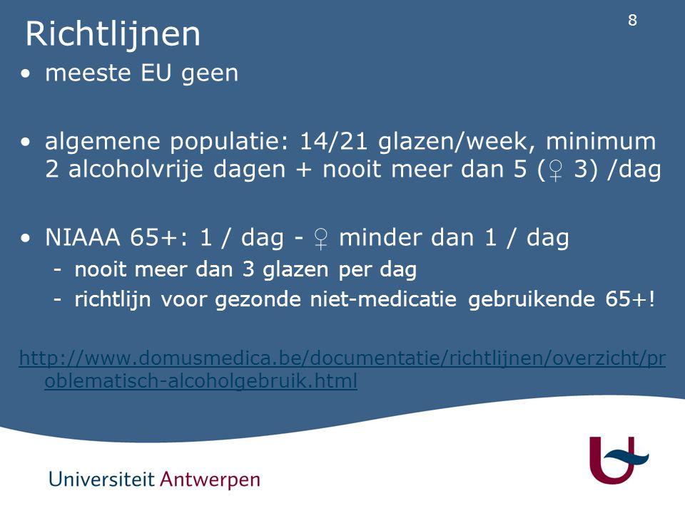 8 Richtlijnen meeste EU geen algemene populatie: 14/21 glazen/week, minimum 2 alcoholvrije dagen + nooit meer dan 5 ( ♀ 3) /dag NIAAA 65+: 1 / dag - ♀