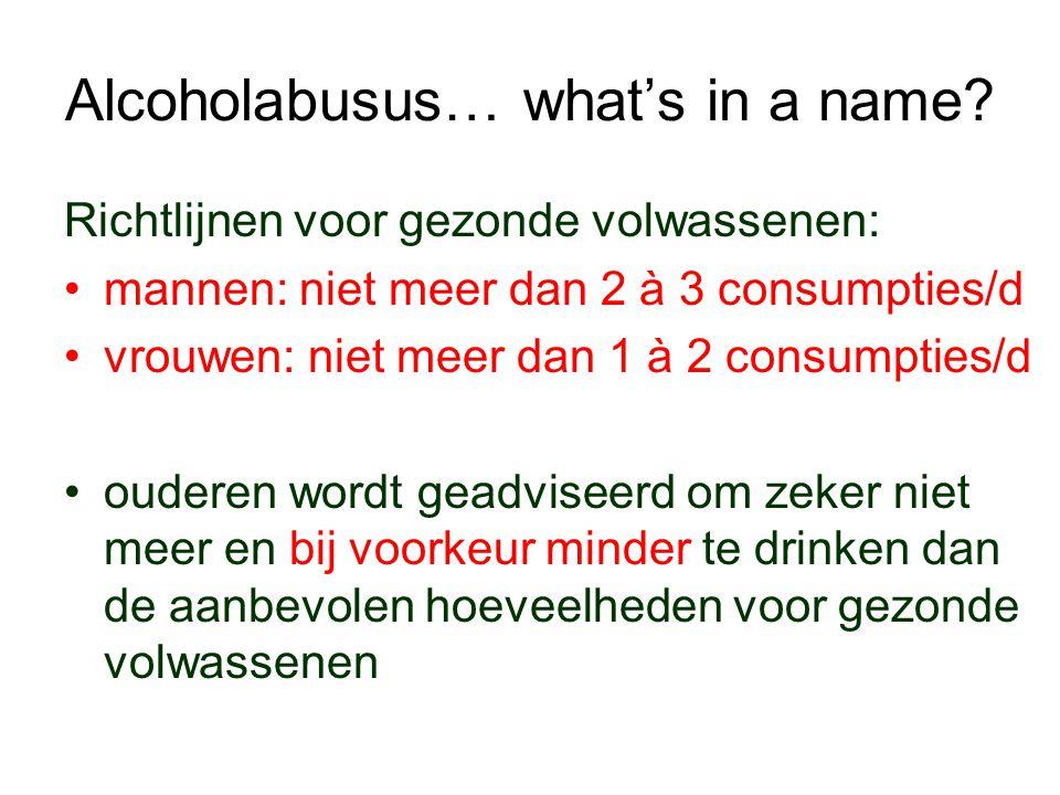 Alcoholabusus… what's in a name? Richtlijnen voor gezonde volwassenen: mannen: niet meer dan 2 à 3 consumpties/d vrouwen: niet meer dan 1 à 2 consumpt