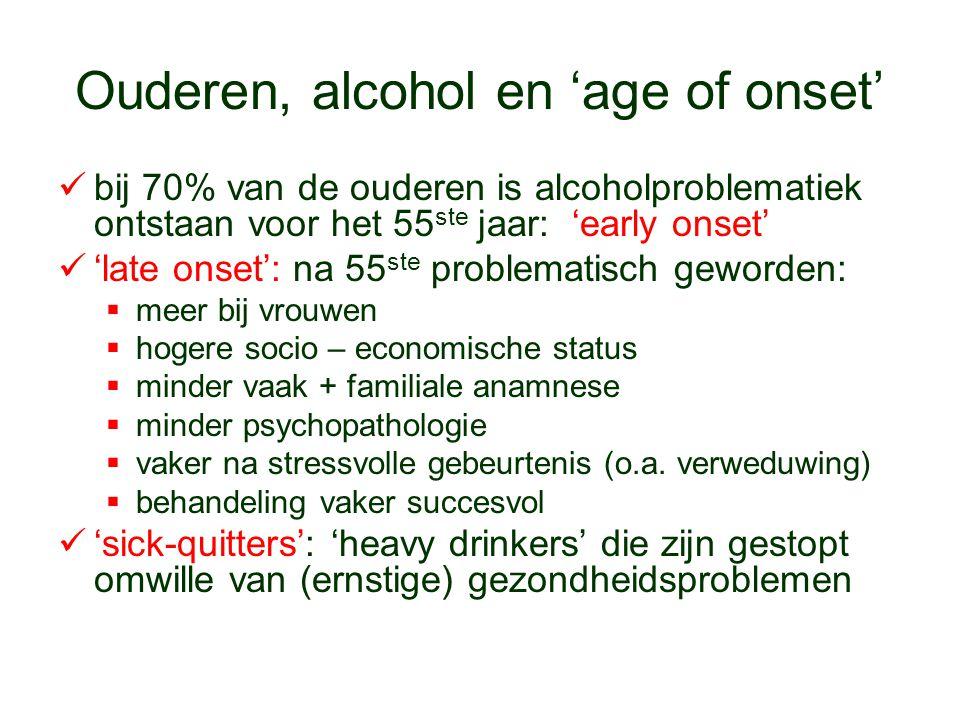 Ouderen, alcohol en 'age of onset' bij 70% van de ouderen is alcoholproblematiek ontstaan voor het 55 ste jaar: 'early onset' 'late onset': na 55 ste