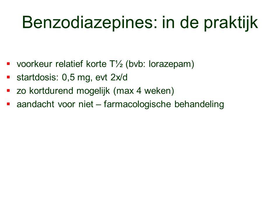 Benzodiazepines: in de praktijk  voorkeur relatief korte T½ (bvb: lorazepam)  startdosis: 0,5 mg, evt 2x/d  zo kortdurend mogelijk (max 4 weken) 