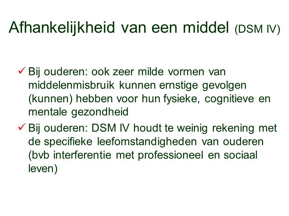 Afhankelijkheid van een middel (DSM IV) Bij ouderen: ook zeer milde vormen van middelenmisbruik kunnen ernstige gevolgen (kunnen) hebben voor hun fysi