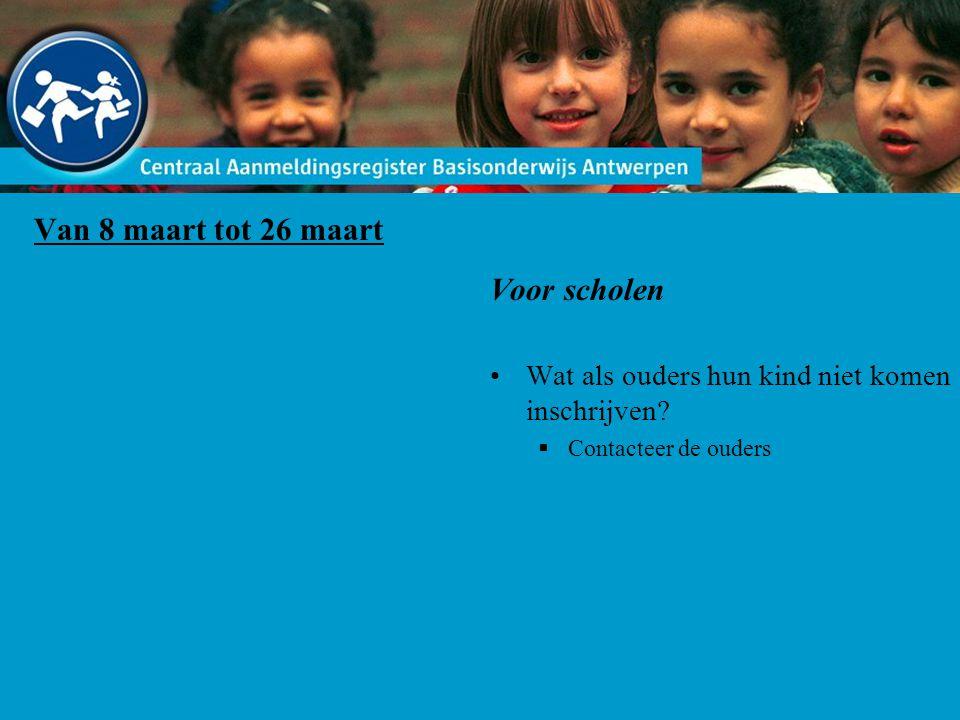 Van 8 maart tot 26 maart Voor scholen Wat als ouders hun kind niet komen inschrijven?  Contacteer de ouders