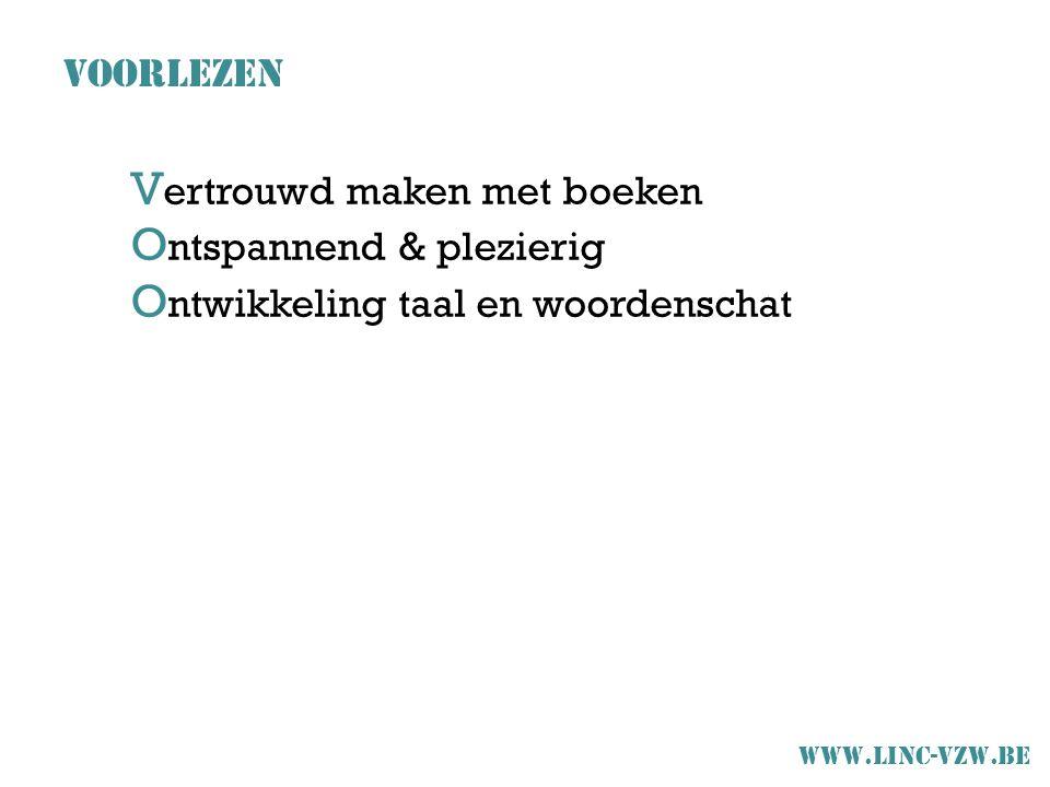 V ertrouwd maken met boeken O ntspannend & plezierig O ntwikkeling taal en woordenschat VOORLEZEN www.linc-vzw.be