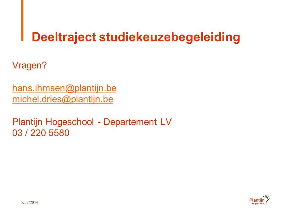2/08/2014 Deeltraject studiekeuzebegeleiding Vragen? hans.ihmsen@plantijn.be michel.dries@plantijn.be Plantijn Hogeschool - Departement LV 03 / 220 55