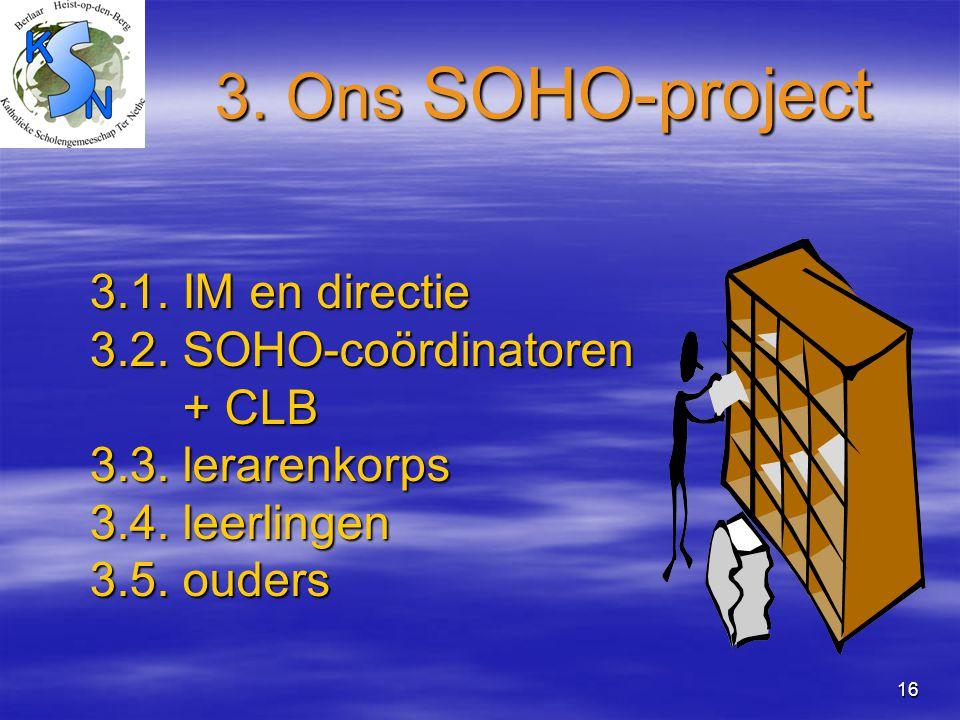 16 3. Ons SOHO-project 3.1. IM en directie 3.2. SOHO-coördinatoren + CLB + CLB 3.3. lerarenkorps 3.4. leerlingen 3.5. ouders