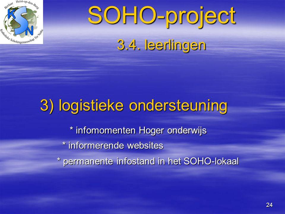 24 SOHO-project 3.4. leerlingen 3) logistieke ondersteuning 3) logistieke ondersteuning * infomomenten Hoger onderwijs * infomomenten Hoger onderwijs