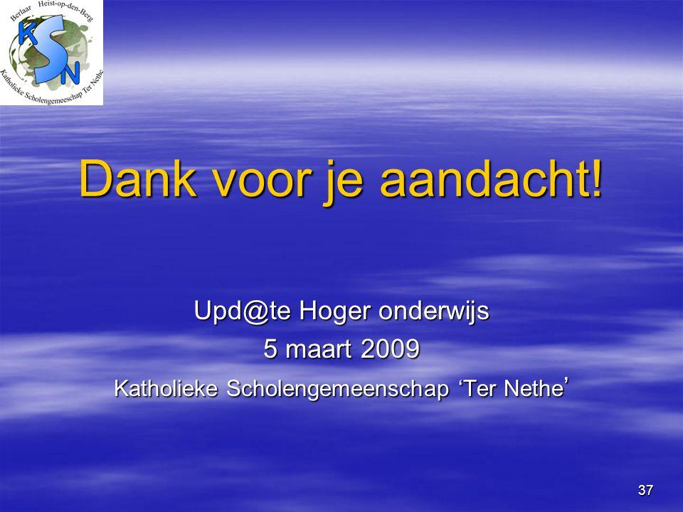 37 Dank voor je aandacht! Upd@te Hoger onderwijs 5 maart 2009 Katholieke Scholengemeenschap 'Ter Nethe '
