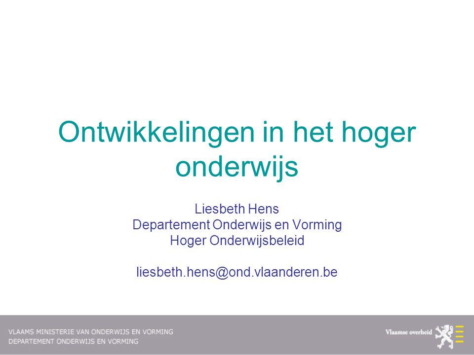 Ontwikkelingen in het hoger onderwijs Liesbeth Hens Departement Onderwijs en Vorming Hoger Onderwijsbeleid liesbeth.hens@ond.vlaanderen.be