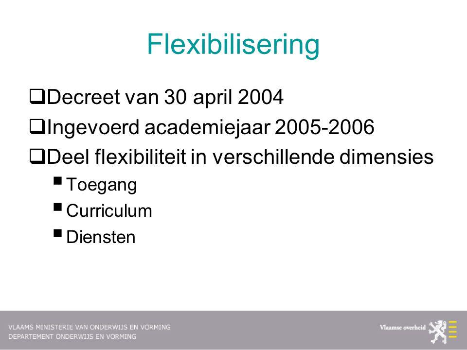 Flexibilisering  Decreet van 30 april 2004  Ingevoerd academiejaar 2005-2006  Deel flexibiliteit in verschillende dimensies  Toegang  Curriculum