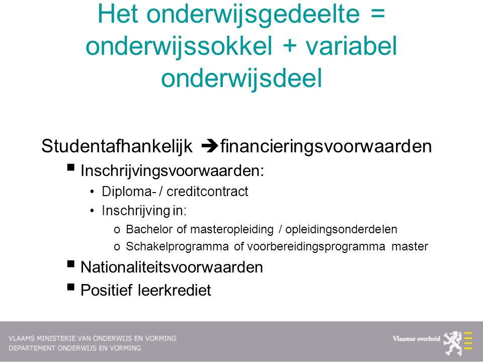 Het onderwijsgedeelte = onderwijssokkel + variabel onderwijsdeel Studentafhankelijk  financieringsvoorwaarden  Inschrijvingsvoorwaarden: Diploma- /