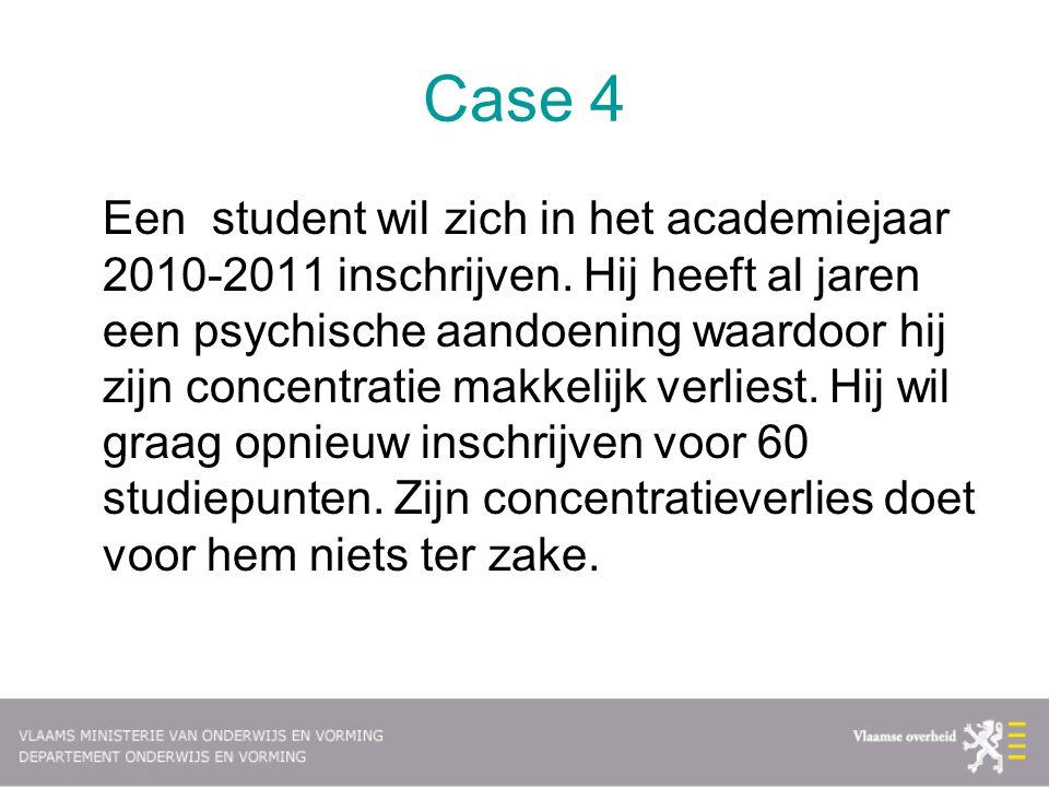 Case 4 Een student wil zich in het academiejaar 2010-2011 inschrijven. Hij heeft al jaren een psychische aandoening waardoor hij zijn concentratie mak