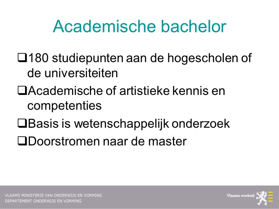 Academische bachelor  180 studiepunten aan de hogescholen of de universiteiten  Academische of artistieke kennis en competenties  Basis is wetensch