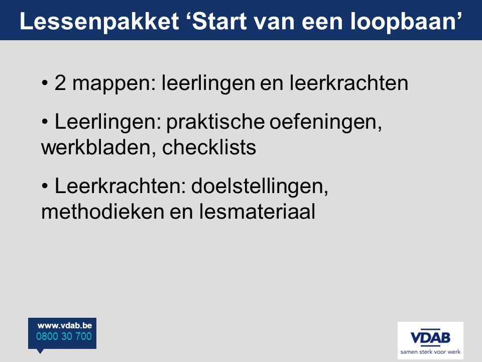 www.vdab.be 0800 30 700 Lessenpakket 'Start van een loopbaan' 2 mappen: leerlingen en leerkrachten Leerlingen: praktische oefeningen, werkbladen, chec