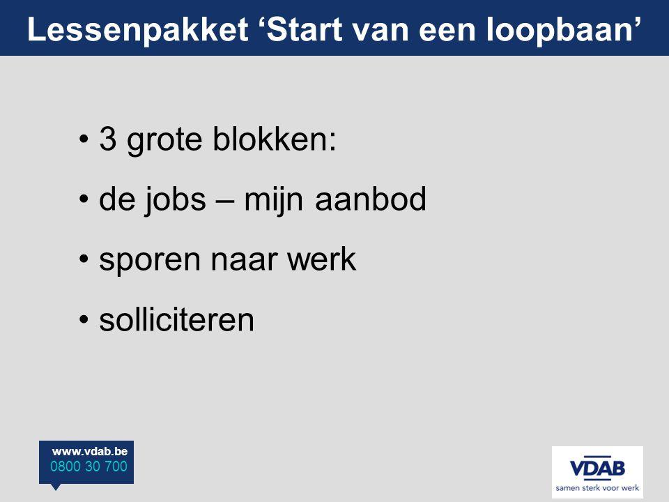 www.vdab.be 0800 30 700 Lessenpakket 'Start van een loopbaan' 3 grote blokken: de jobs – mijn aanbod sporen naar werk solliciteren