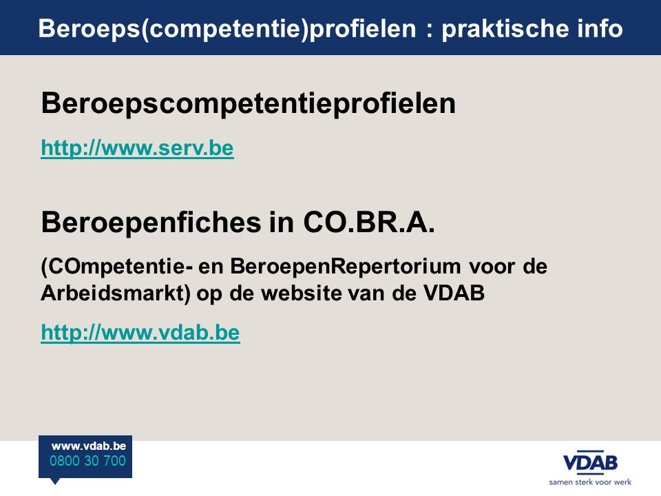 www.vdab.be 0800 30 700 Beroeps(competentie)profielen : praktische info Beroepscompetentieprofielen http://www.serv.be Beroepenfiches in CO.BR.A. (COm