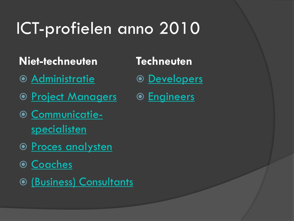 ICT-profielen anno 2010 Niet-techneuten  Administratie Administratie  Project Managers Project Managers  Communicatie- specialisten Communicatie- specialisten  Proces analysten Proces analysten  Coaches Coaches  (Business) Consultants (Business) Consultants Techneuten  Developers Developers  Engineers Engineers