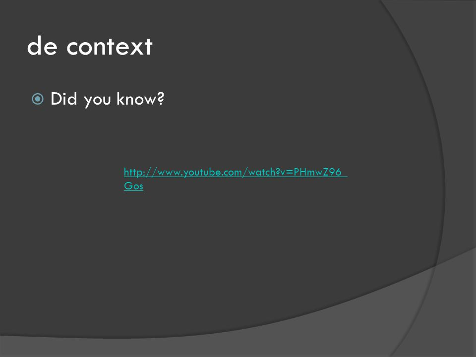 de context  Did you know http://www.youtube.com/watch v=PHmwZ96_ Gos