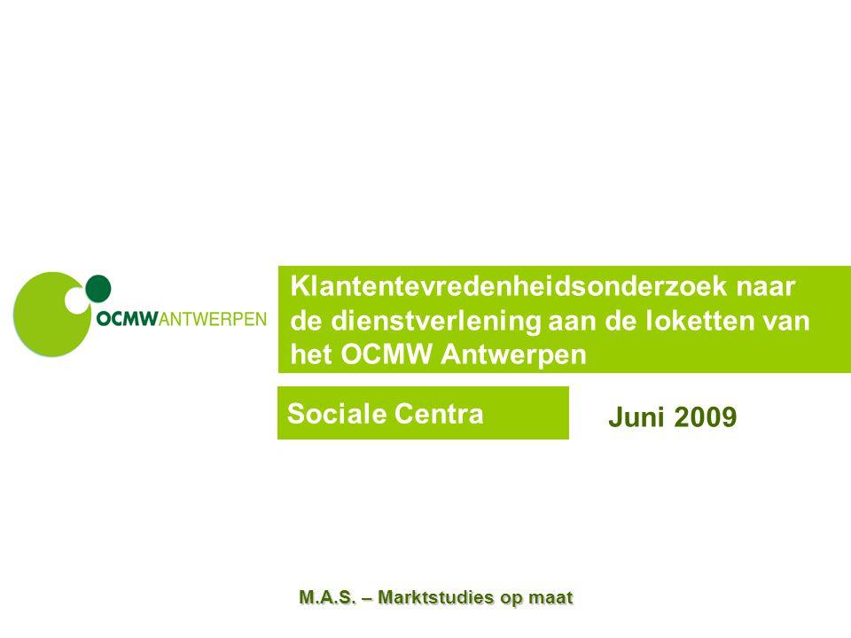 M.A.S. – Marktstudies op maat Klantentevredenheidsonderzoek naar de dienstverlening aan de loketten van het OCMW Antwerpen Juni 2009 Sociale Centra