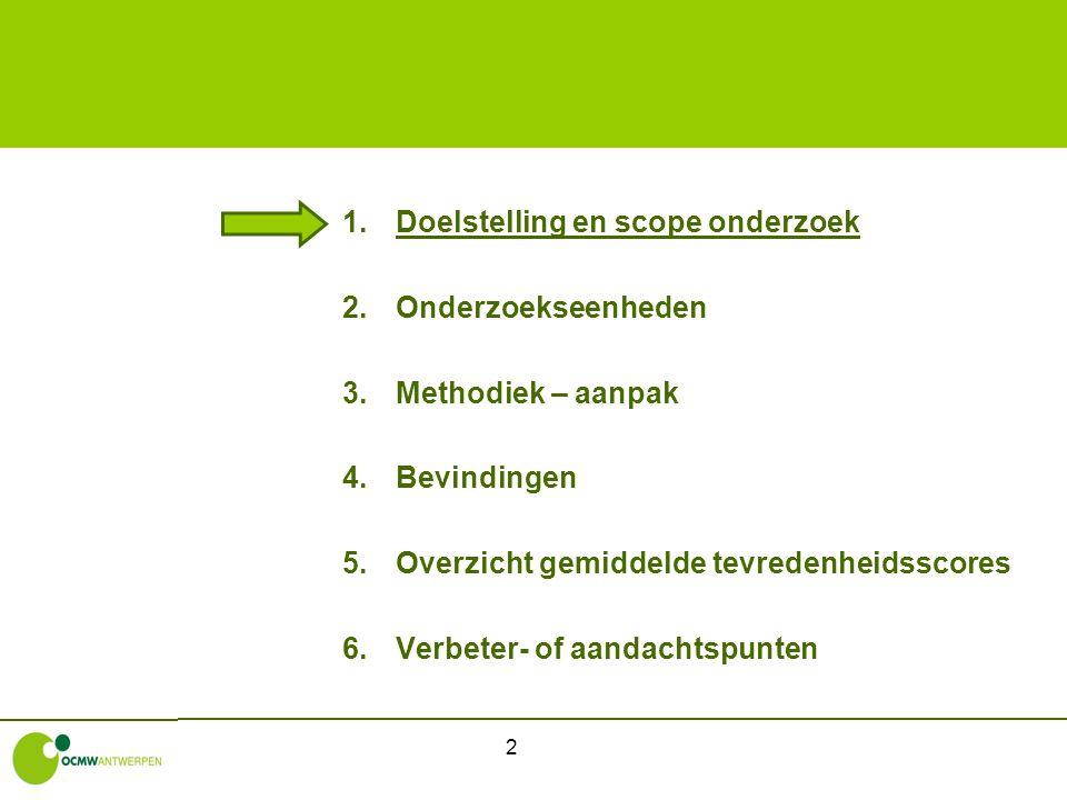 2 1.Doelstelling en scope onderzoek 2.Onderzoekseenheden 3.Methodiek – aanpak 4.Bevindingen 5.Overzicht gemiddelde tevredenheidsscores 6.Verbeter- of