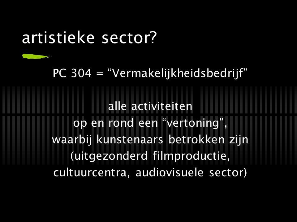 """artistieke sector? PC 304 = """"Vermakelijkheidsbedrijf"""" alle activiteiten op en rond een """"vertoning"""", waarbij kunstenaars betrokken zijn (uitgezonderd f"""