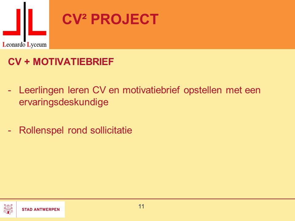 CV² PROJECT CV + MOTIVATIEBRIEF -Leerlingen leren CV en motivatiebrief opstellen met een ervaringsdeskundige -Rollenspel rond sollicitatie 11