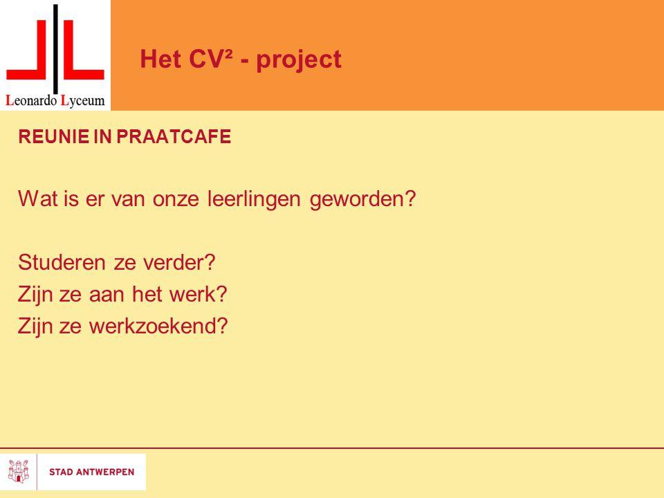 Het CV² - project REUNIE IN PRAATCAFE Wat is er van onze leerlingen geworden? Studeren ze verder? Zijn ze aan het werk? Zijn ze werkzoekend?