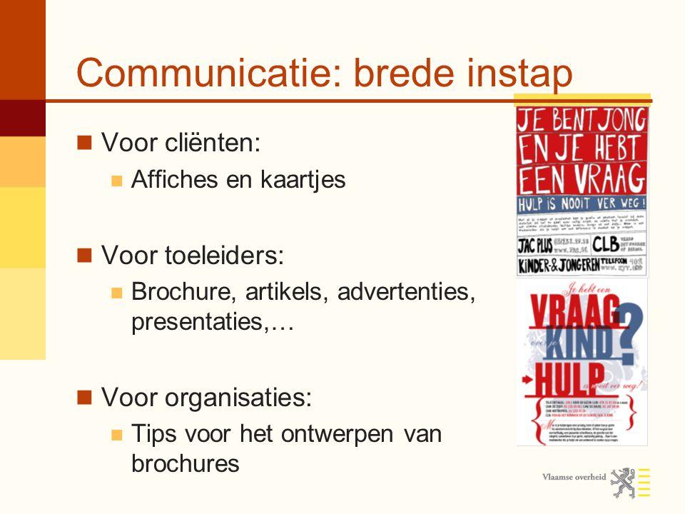 Communicatie: brede instap Voor cliënten: Affiches en kaartjes Voor toeleiders: Brochure, artikels, advertenties, presentaties,… Voor organisaties: Ti
