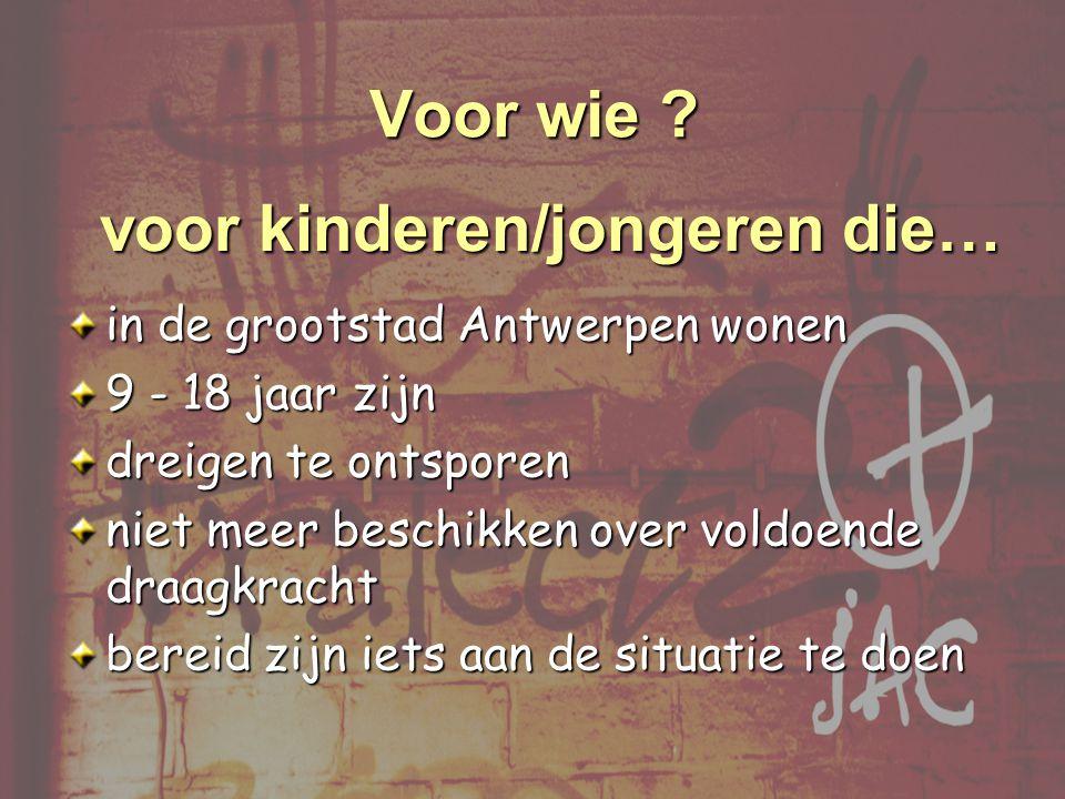 in de grootstad Antwerpen wonen 9 - 18 jaar zijn dreigen te ontsporen niet meer beschikken over voldoende draagkracht bereid zijn iets aan de situatie te doen Voor wie .