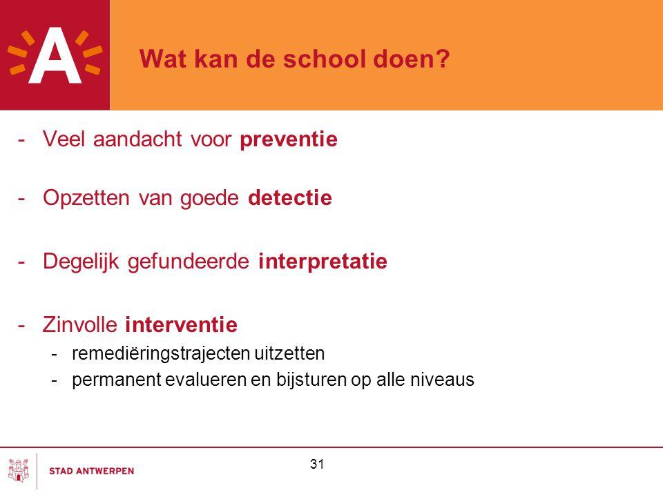 31 Wat kan de school doen? -Veel aandacht voor preventie -Opzetten van goede detectie -Degelijk gefundeerde interpretatie -Zinvolle interventie -remed