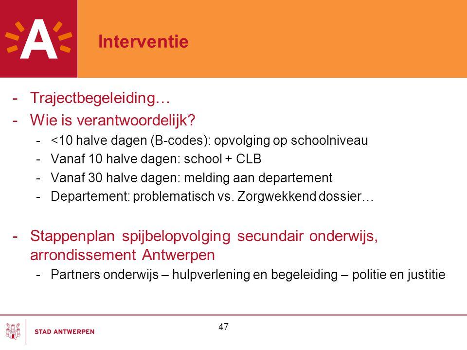 47 Interventie -Trajectbegeleiding… -Wie is verantwoordelijk? -<10 halve dagen (B-codes): opvolging op schoolniveau -Vanaf 10 halve dagen: school + CL