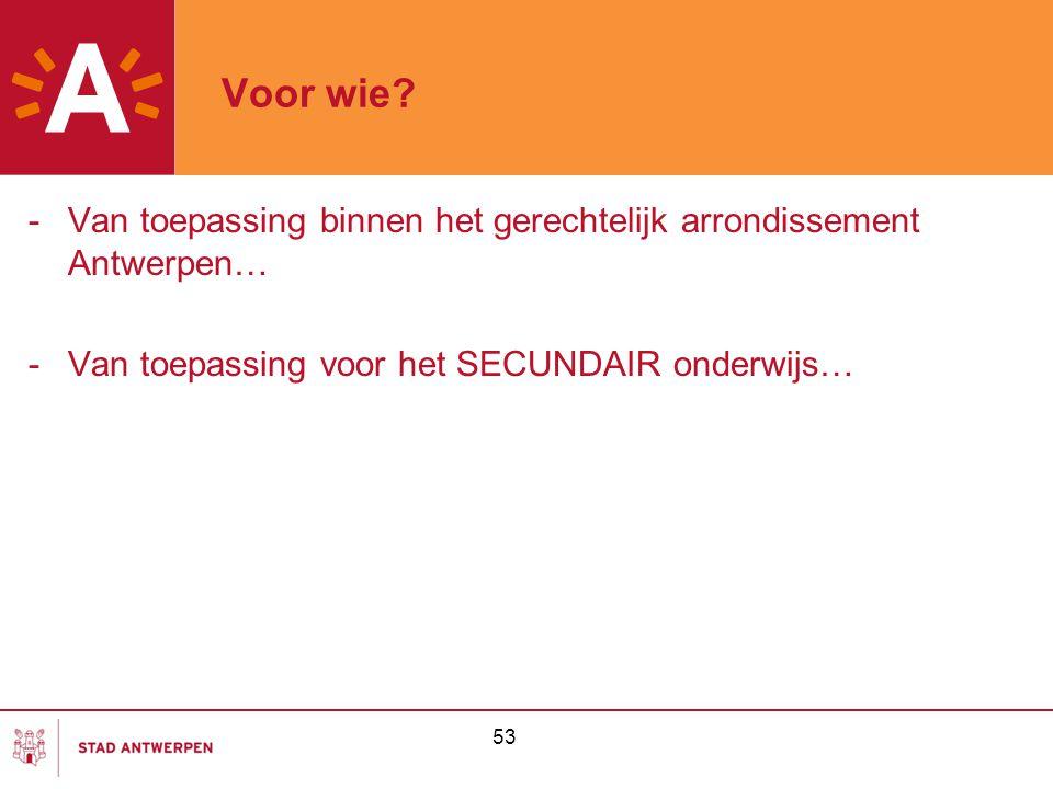 53 Voor wie? -Van toepassing binnen het gerechtelijk arrondissement Antwerpen… -Van toepassing voor het SECUNDAIR onderwijs…