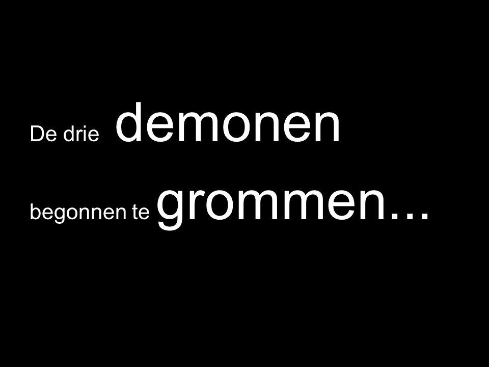 De drie demonen begonnen te grommen...