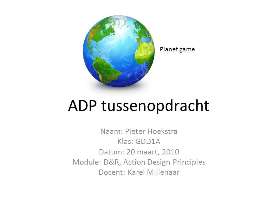 ADP tussenopdracht Naam: Pieter Hoekstra Klas: GDD1A Datum: 20 maart, 2010 Module: D&R, Action Design Principles Docent: Karel Millenaar Planet game