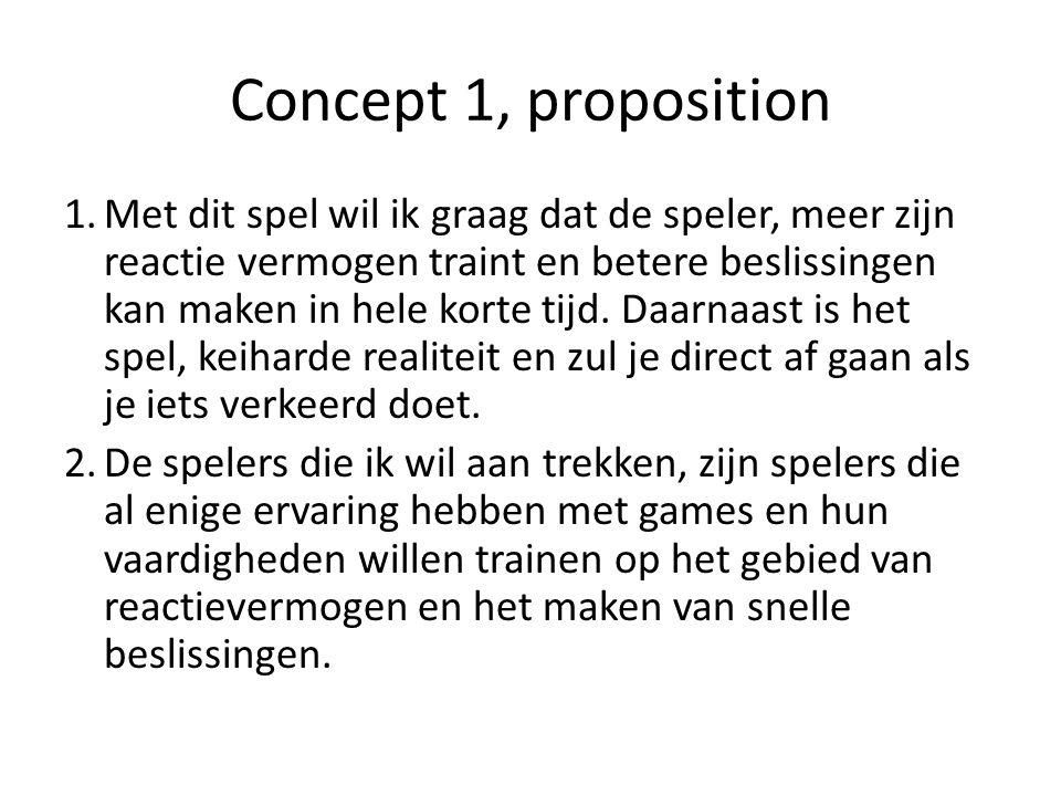 Concept 1, proposition 1.Met dit spel wil ik graag dat de speler, meer zijn reactie vermogen traint en betere beslissingen kan maken in hele korte tijd.