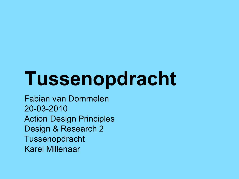 Tussenopdracht Fabian van Dommelen 20-03-2010 Action Design Principles Design & Research 2 Tussenopdracht Karel Millenaar