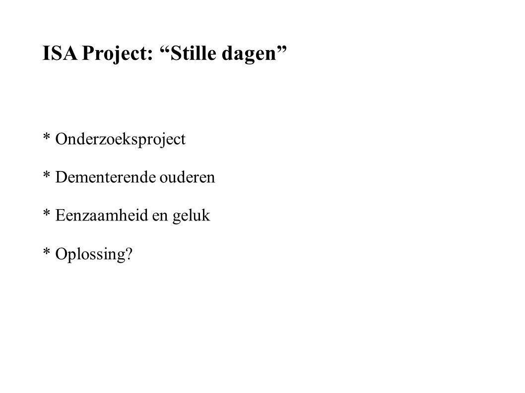 ISA Project: Stille dagen * Onderzoeksproject * Dementerende ouderen * Eenzaamheid en geluk * Oplossing?